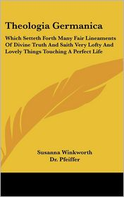 Theologia Germanica: Which Setteth Forth Many Fair Lineaments of Divine Truth and Saith Very Lofty and Lovely Things Touching a Perfect Lif - Susanna Winkworth, Dr Pfeiffer (Editor)