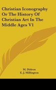 Didron, M.: Christian Iconography Or The History Of Christian Art In The Middle Ages V1