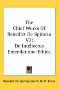 The Chief Works of Benedict de Spinoza V2: de Intellectus Emendatione-Ethica