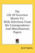 The Life of Governor Morris V2: With Selections from His Correspondence and Miscellaneous Papers: 2