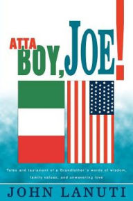 Atta Boy, Joe!:Tales and Testament of a Grandfather's Words of Wisdom, Family Values, and Unwavering Love - John Lanuti