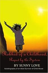 Robbed of a Childhood, Raped by the System: Autobiography of an Adult Survivor of Child Abuse - Love, Sunny