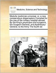 Medulla medicin univers: or, a new compendious dispensatory Compiled for the use of the military hospital abroad, By the King's physicians and surgeons, the Surgeon-General, and Apothecary-General, to the Army The fourth ed - See Notes Multiple Contributors