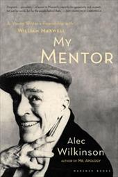 My Mentor: A Young Man's Friendship with William Maxwell - Wilkinson, Alec