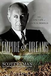 Empire of Dreams: The Epic Life of Cecil B. DeMille - Eyman, Scott
