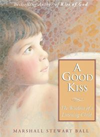A Good Kiss: The Wisdom Of A Listening Child - Marshall S. Ball
