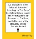 An Illustration of the Celestial Science of Astrology or the Art of Foretelling Future Events and Contingencies by the Aspects, Positions, and Influences of the Heavenly Bodies Part the Second - Ebenezer Sibly