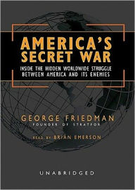 America's Secret War: Inside the Hidden Worldwide Struggle Between the United States and Its Enemies - George Friedman