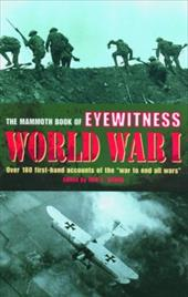 The Mammoth Book of Eyewitness World War I: Over 280 First-Hand Accounts of the War to End All Wars - Lewis, Jon E. / *, Editor