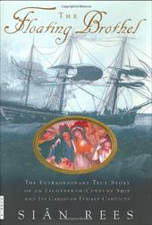 The Floating Brothel: The Extraordinary True Story of an Eighteenth-Century Ship and Its Cargo of Female Convicts - Rees, Sian
