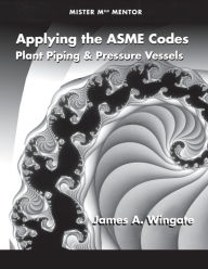 Applying the ASME Codes: Plant Piping and Pressure Vessels - James A. Wingate