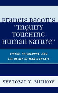 Francis Bacon on Human Virtue: Virtue, Philosophy, and the 'Relief of ManOs Estate' - Svetozar Minkov
