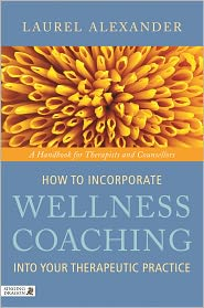 How to Incorporate Wellness Coaching into Your Therapeutic Practice: A Handbook for Therapists and Counsellors - Laurel Alexander