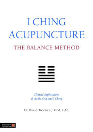 I Ching Acupuncture - The Balance Method: Clinical Applications of the Ba Gua and I Ching - David Twicken