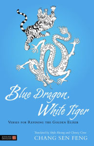 Blue Dragon, White Tiger: Verses for Refining the Golden Elixir - Chang Sen Feng