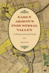 Early Akron's Industrial Valley: A History of the Cascade Locks - Gieck, Jack