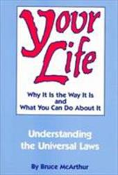 Your Life: Why It Is the Way It Is, and What You Can Do about It: Understanding the Universal Laws - McArthur, Bruce