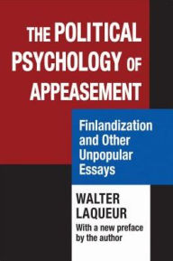 Political Psychology of Appeasement: Finlandization and Other Unpopular Essays - Walter Laqueur