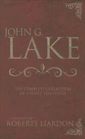 John G. Lake: The Complete Collection of His Life Teachings - Lake, John G. / Liardon, Roberts