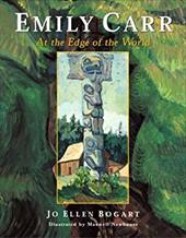 Emily Carr: At the Edge of the World - Bogart, Jo Ellen / Newhouse, Maxwell