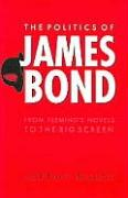 The Politics of James Bond: From Fleming's Novels to the Big Screen
