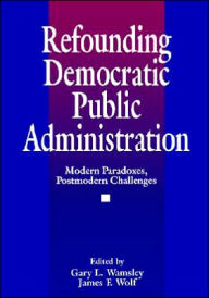 Refounding Democratic Public Administration: Modern Paradoxes, Postmodern Challenges - James F. Wolf