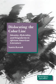 Dislocating the Color Line: Identity, Hybridity, and Singularity in African-American Narrative - Samira Kawash