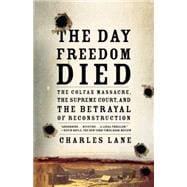 The Day Freedom Died The Colfax Massacre, the Supreme Court, and the Betrayal of Reconstruction - Lane, Charles