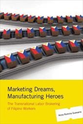 Marketing Dreams, Manufacturing Heroes: The Transnational Labor Brokering of Filipino Workers - Guevarra, Anna Romina