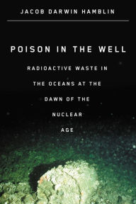 Poison in the Well: Radioactive Waste in the Oceans at the Dawn of the Nuclear Age - Jacob Darwin Hamblin