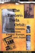 The History of Dada: The Eastern Dada Orbit: Russia, Georgia, Ukraine, Central Europe, and Japan