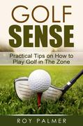 Roy Palmer: Golf Sense:Practical Tips On How To Play Golf In The Zone