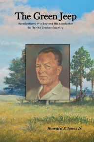 The Green Jeep: Recollections Of A Boy And His Stepfather In Florida Cracker Country - Howard S Jones Jr.