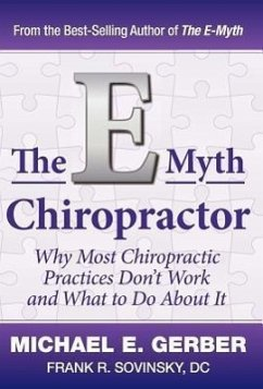 The E-Myth Chiropractor: Why Most Chiropractic Practices Don't Work and What to Do about It - Gerber, Michael E. Sovinsky, Frank R.