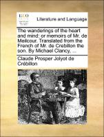 The wanderings of the heart and mind: or memoirs of Mr. de Meilcour. Translated from the French of Mr. de Crebillon the son. By Michael Clancy, ...