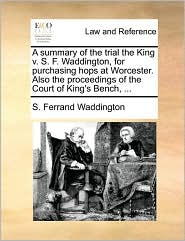 A summary of the trial the King v. S. F. Waddington, for purchasing hops at Worcester. Also the proceedings of the Court of King's Bench, ... - S. Ferrand Waddington