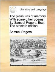 The pleasures of memory. With some other poems. By Samuel Rogers, Esq. The seventh edition. - Samuel Rogers