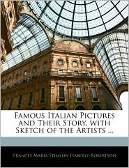 Famous Italian Pictures And Their Story, With Sketch Of The Artists. - Frances Maria Stimson Haberly-Robertson