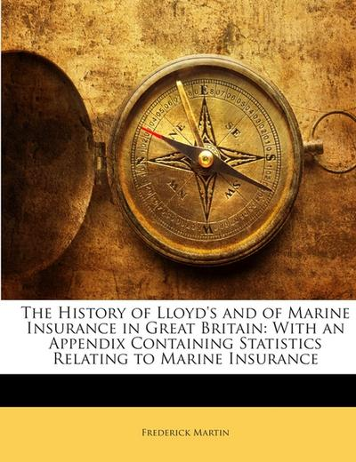 The History of Lloyd's and of Marine Insurance in Great Britain: With an Appendix Containing Statistics Relating to Marine Insurance - Frederick Martin
