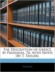 The Description Of Greece, By Pausanias, Tr. With Notes [By T. Taylor]. - Thomas Pausanias