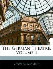 The German Theatre, Volume 4 - C Von Reitzenstein