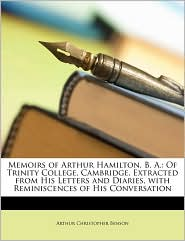 Memoirs of Arthur Hamilton, B. A.: Of Trinity College, Cambridge, Extracted from His Letters and Diaries, with Reminiscences of His Conversation - Arthur Christopher Benson