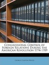 Congressional Control of Foreign Relations During the American Revolution 1774-1789 - George Clayton Wood