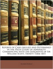 Reports of Cases Argued and Determined in the High Court of Admiralty: Commencing with the Judgments of Sir William Scott, Trinity Term 1811 - John Dodson
