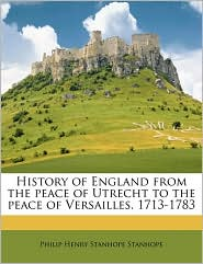 History of England from the Peace of Utrecht to the Peace of Versailles. 1713-1783 - Philip Henry Stanhope Stanhope