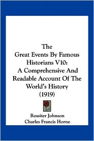 The Great Events by Famous Historians V10: A Comprehensive and Readable Account of the World's History (1919) - Rossiter Johnson (Editor), Charles Francis Horne (Editor), John Rudd (Editor)