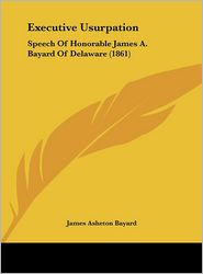 Executive Usurpation: Speech of Honorable James A. Bayard of Delaware (1861)