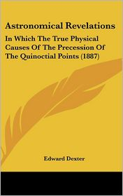 Astronomical Revelations: In Which The True Physical Causes Of The Precession Of The Quinoctial Points (1887) - Edward Dexter