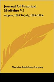 Journal Of Practical Medicine V5: August, 1894 To July, 1895 (1895) - Medicine Publishing Company