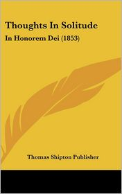 Thoughts in Solitude: In Honorem Dei (1853) - Shipton Publis Thomas Shipton Publisher